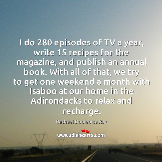 I do 280 episodes of tv a year, write 15 recipes for the magazine, and publish an annual book. Rachael Domenica Ray Picture Quote