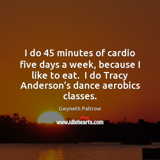 I do 45 minutes of cardio five days a week, because I like Gwyneth Paltrow Picture Quote
