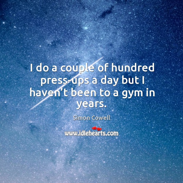I do a couple of hundred press-ups a day but I haven't been to a gym in years. Image