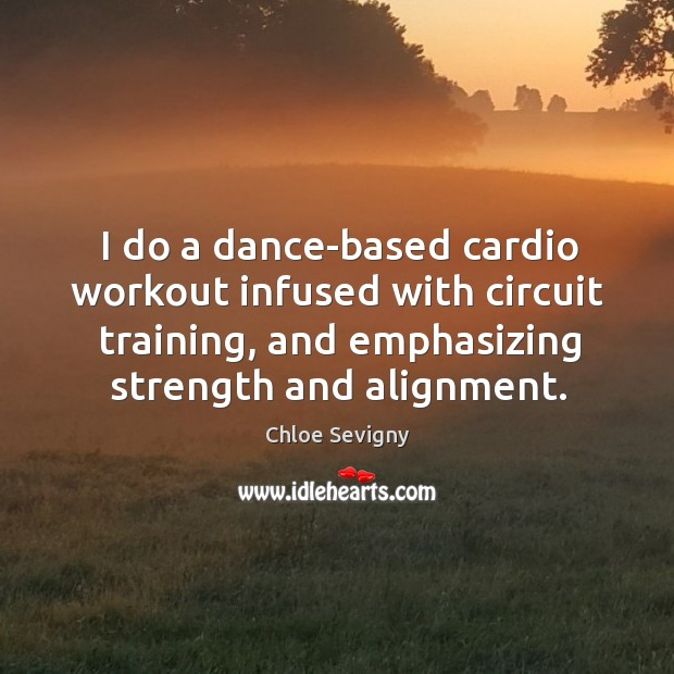I do a dance-based cardio workout infused with circuit training, and emphasizing strength and alignment. Chloe Sevigny Picture Quote