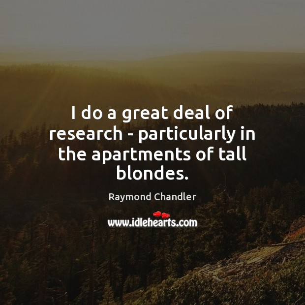 Image, I do a great deal of research – particularly in the apartments of tall blondes.