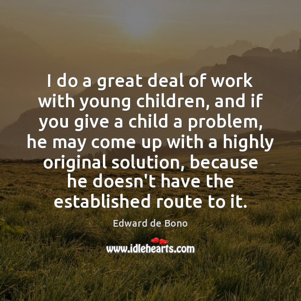 I do a great deal of work with young children, and if Edward de Bono Picture Quote