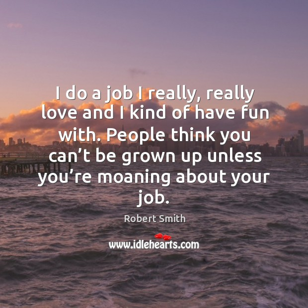 I do a job I really, really love and I kind of have fun with. Image
