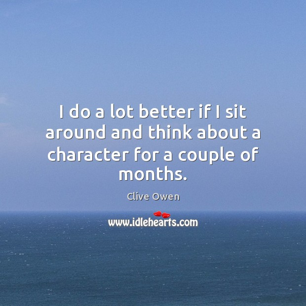 I do a lot better if I sit around and think about a character for a couple of months. Clive Owen Picture Quote