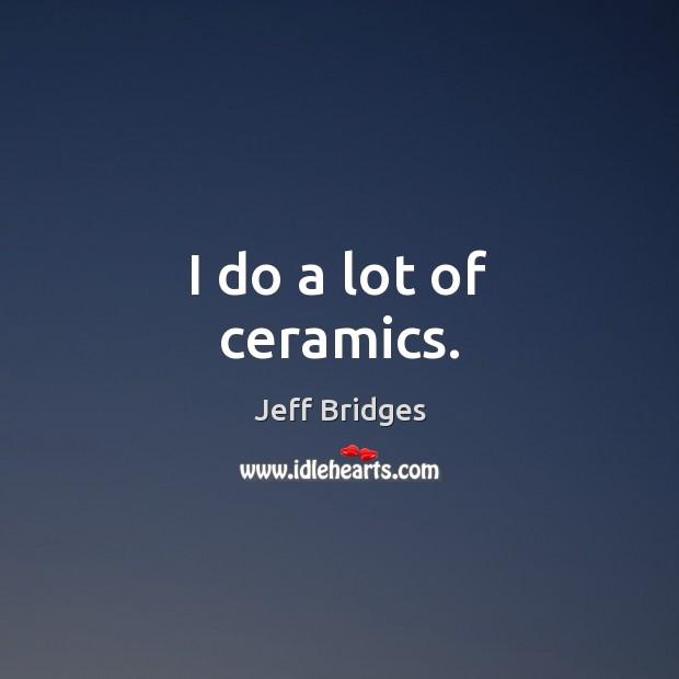I do a lot of ceramics. Image