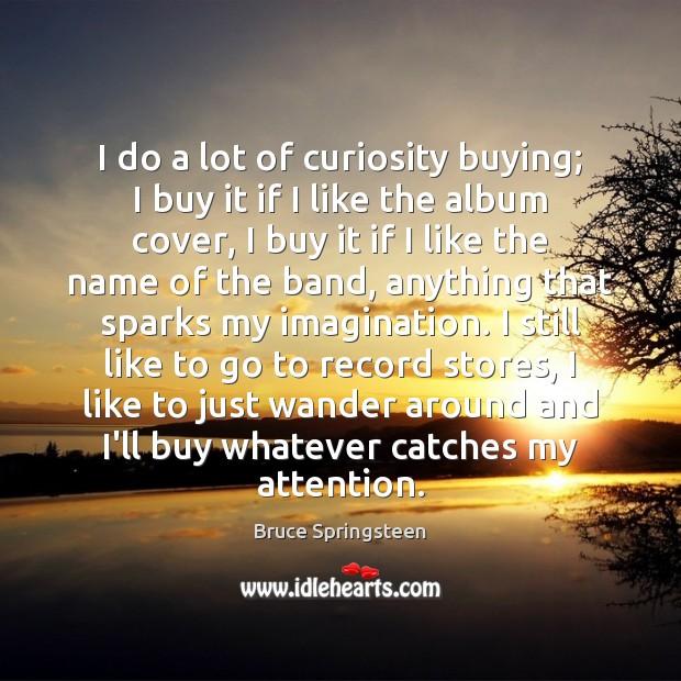 Image, I do a lot of curiosity buying; I buy it if I