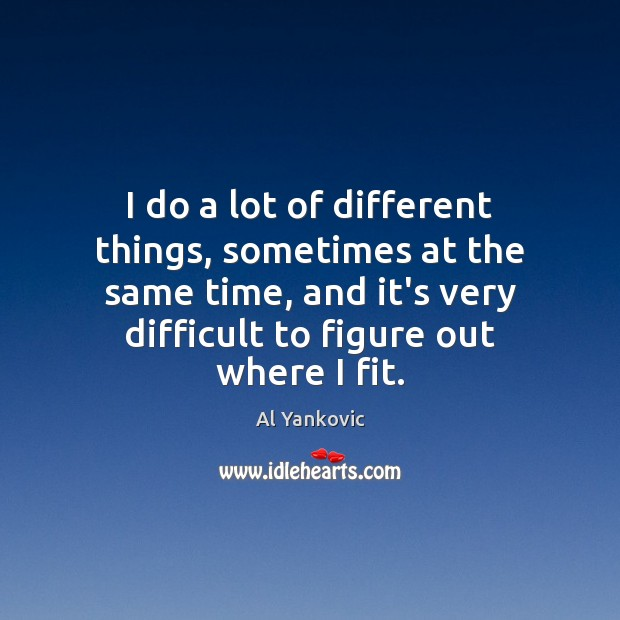 I do a lot of different things, sometimes at the same time, Al Yankovic Picture Quote