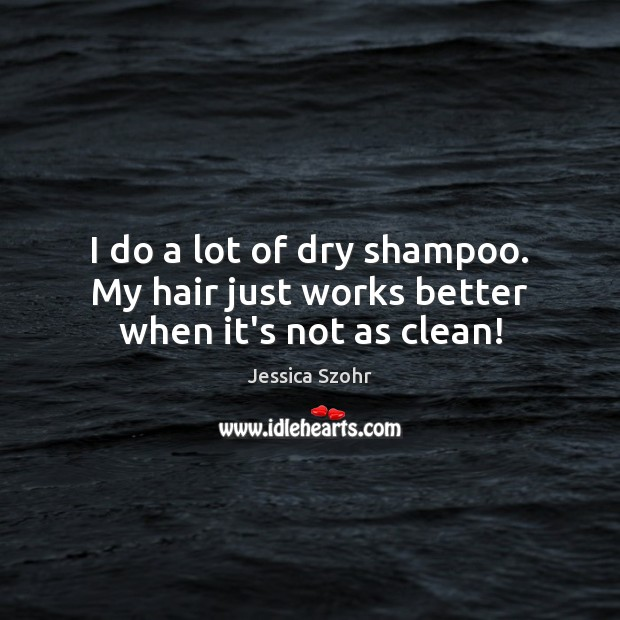 I do a lot of dry shampoo. My hair just works better when it's not as clean! Image