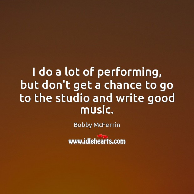 I do a lot of performing, but don't get a chance to go to the studio and write good music. Bobby McFerrin Picture Quote