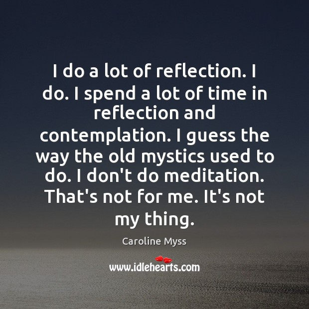I do a lot of reflection. I do. I spend a lot Caroline Myss Picture Quote