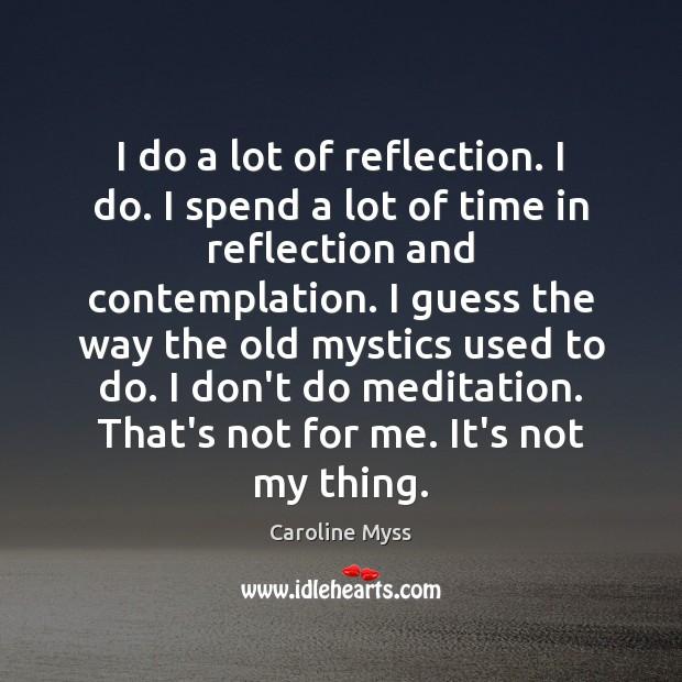 I do a lot of reflection. I do. I spend a lot Caroline Myss Picture Quote
