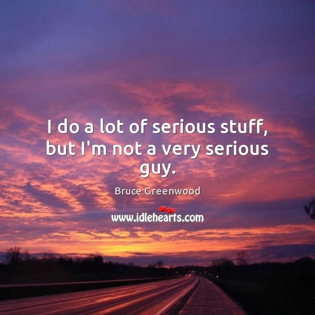 I do a lot of serious stuff, but I'm not a very serious guy. Image