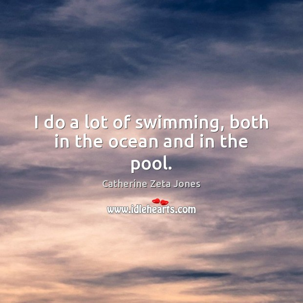 I do a lot of swimming, both in the ocean and in the pool. Catherine Zeta Jones Picture Quote