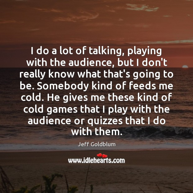 I do a lot of talking, playing with the audience, but I Image