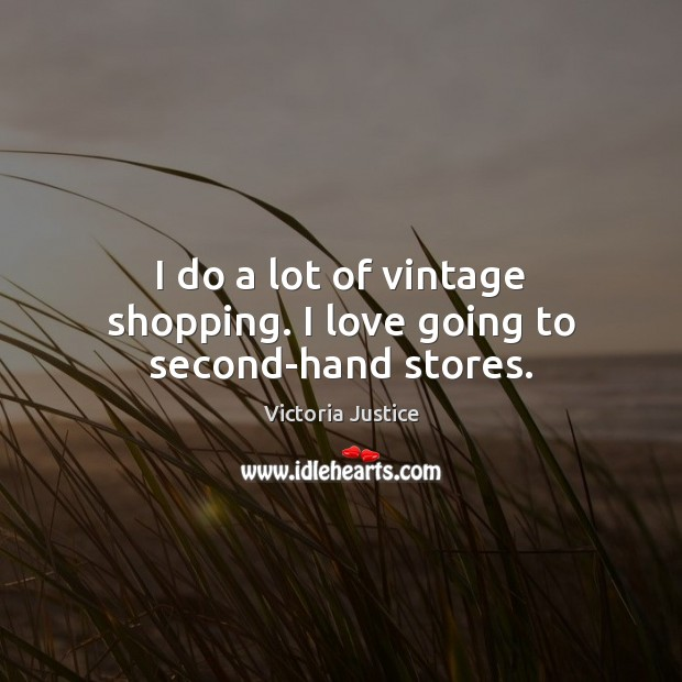 I do a lot of vintage shopping. I love going to second-hand stores. Victoria Justice Picture Quote