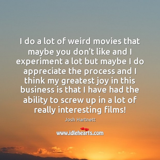 I do a lot of weird movies that maybe you don't like Josh Hartnett Picture Quote