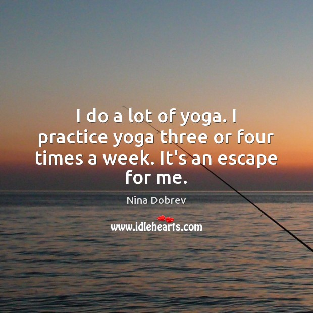 I do a lot of yoga. I practice yoga three or four times a week. It's an escape for me. Nina Dobrev Picture Quote