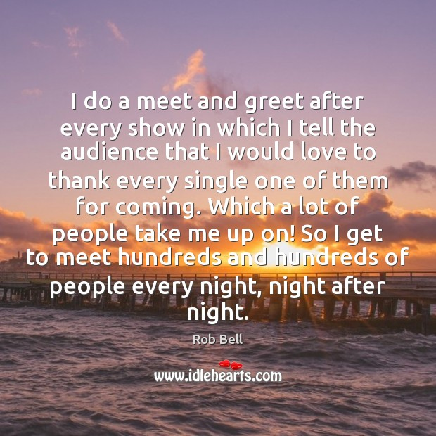 I do a meet and greet after every show in which I Rob Bell Picture Quote