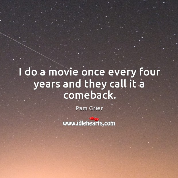 I do a movie once every four years and they call it a comeback. Pam Grier Picture Quote