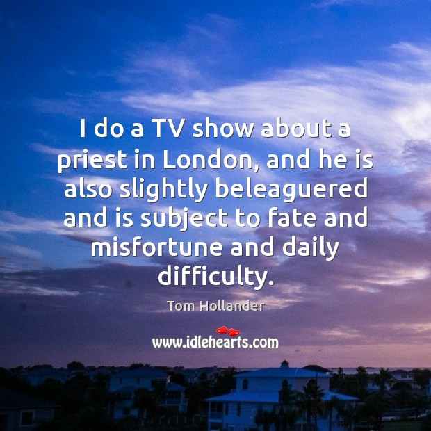 I do a TV show about a priest in London, and he Tom Hollander Picture Quote
