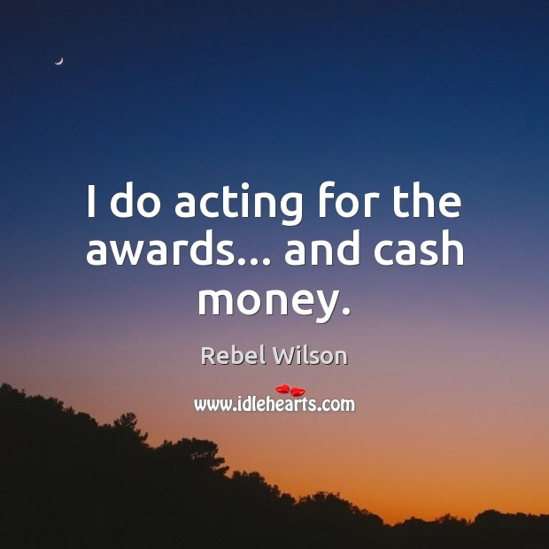 Image, I do acting for the awards… and cash money.