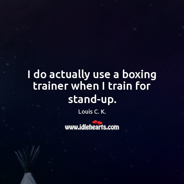 I do actually use a boxing trainer when I train for stand-up. Louis C. K. Picture Quote
