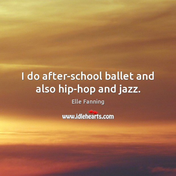 I do after-school ballet and also hip-hop and jazz. Elle Fanning Picture Quote