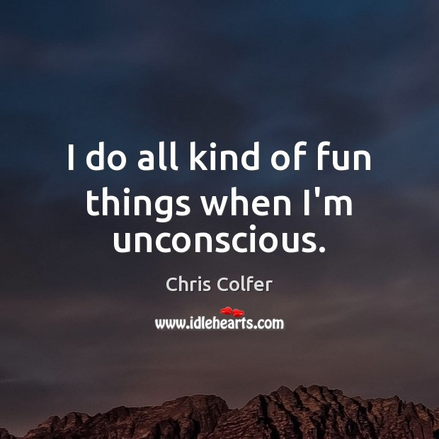 I do all kind of fun things when I'm unconscious. Chris Colfer Picture Quote