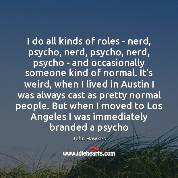 I do all kinds of roles – nerd, psycho, nerd, psycho, nerd, John Hawkes Picture Quote