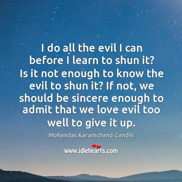 I do all the evil I can before I learn to shun it? is it not enough to know the evil to shun it? Mohandas Karamchand Gandhi Picture Quote