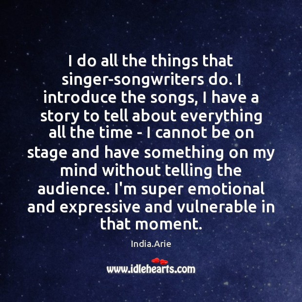 I do all the things that singer-songwriters do. I introduce the songs, India.Arie Picture Quote