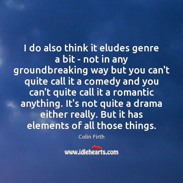I do also think it eludes genre a bit – not in Colin Firth Picture Quote
