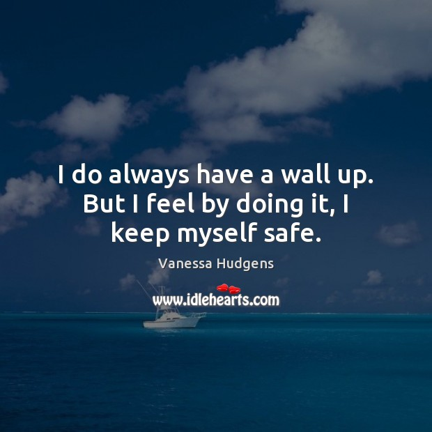 I do always have a wall up. But I feel by doing it, I keep myself safe. Vanessa Hudgens Picture Quote