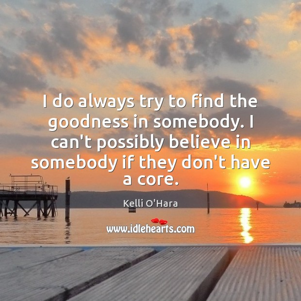 I do always try to find the goodness in somebody. I can't Kelli O'Hara Picture Quote