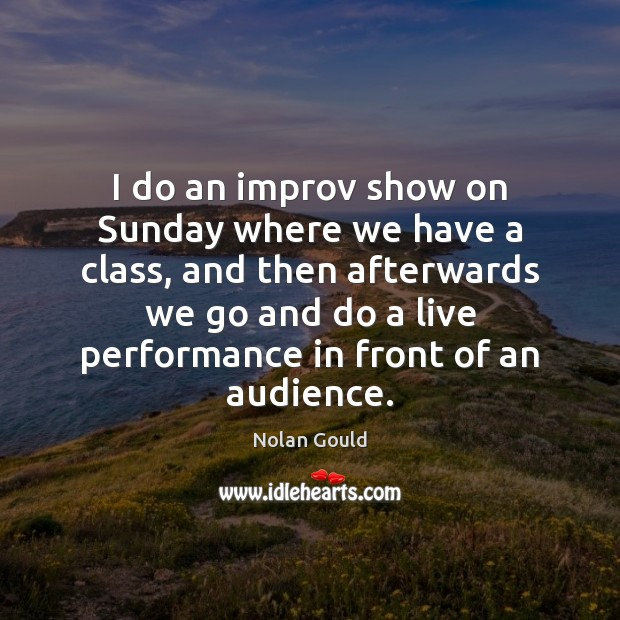 I do an improv show on Sunday where we have a class, Nolan Gould Picture Quote