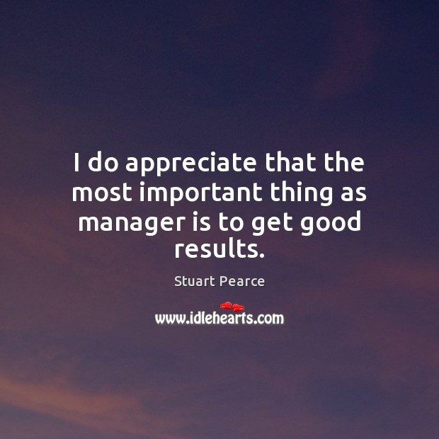 Image, I do appreciate that the most important thing as manager is to get good results.