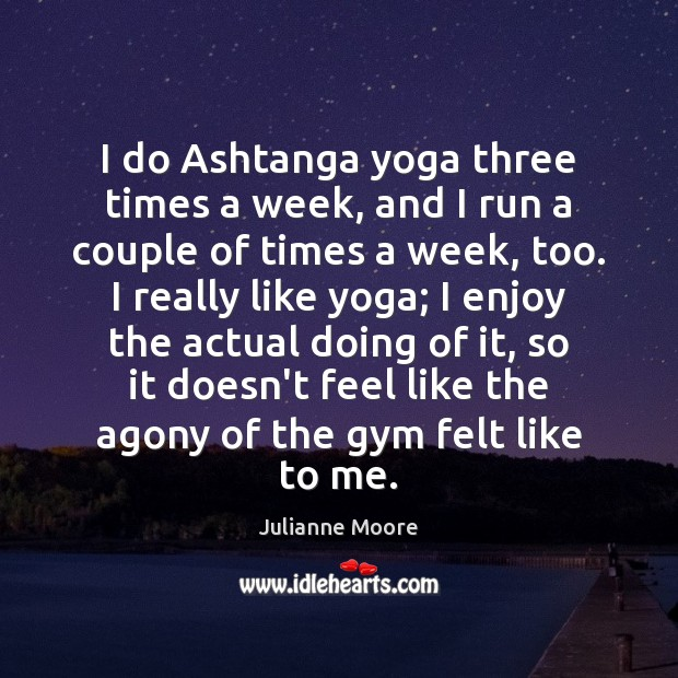I do Ashtanga yoga three times a week, and I run a Image