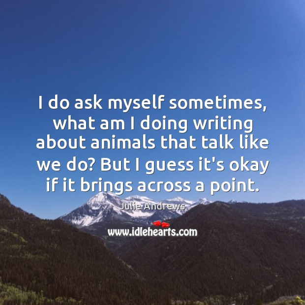 I do ask myself sometimes, what am I doing writing about animals Julie Andrews Picture Quote