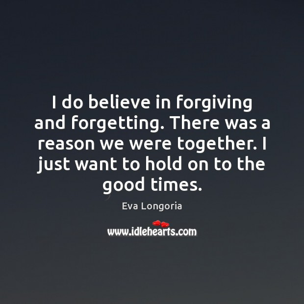 I do believe in forgiving and forgetting. There was a reason we Eva Longoria Picture Quote