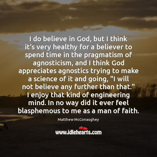 I do believe in God, but I think it's very healthy for Matthew McConaughey Picture Quote
