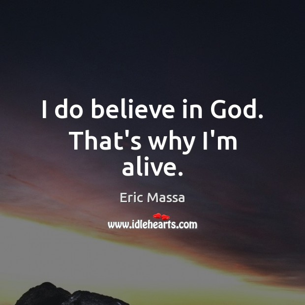 I do believe in God. That's why I'm alive. Image