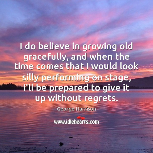 I do believe in growing old gracefully, and when the time comes George Harrison Picture Quote