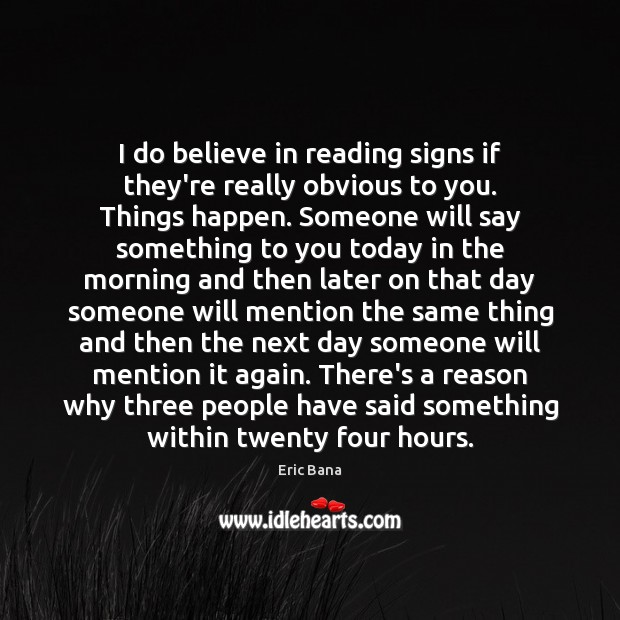I do believe in reading signs if they're really obvious to you. Eric Bana Picture Quote