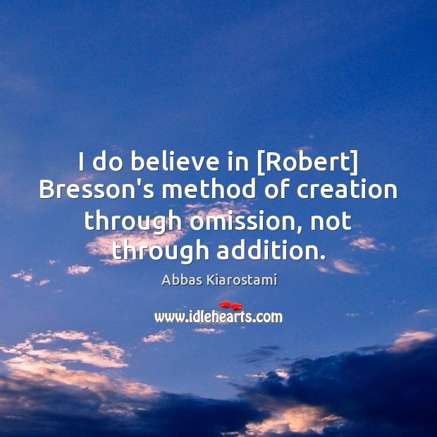 Image, I do believe in [Robert] Bresson's method of creation through omission, not