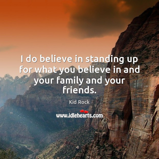 I do believe in standing up for what you believe in and your family and your friends. Image