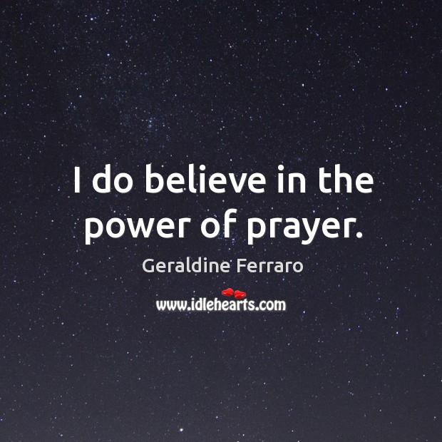 I do believe in the power of prayer. Geraldine Ferraro Picture Quote