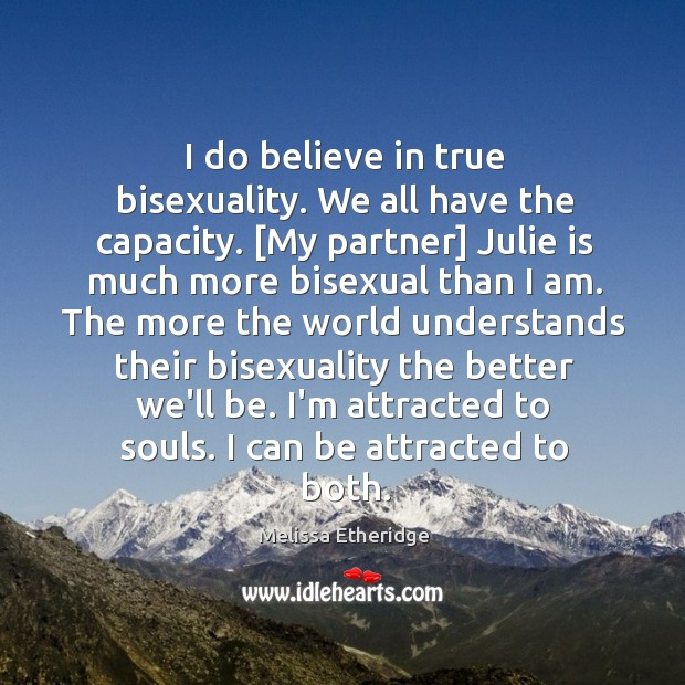 I do believe in true bisexuality. We all have the capacity. [My Image