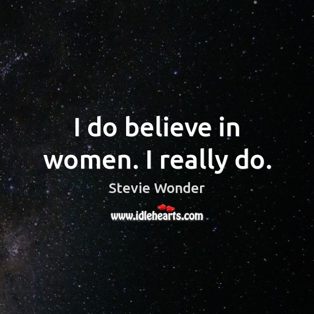 I do believe in women. I really do. Image