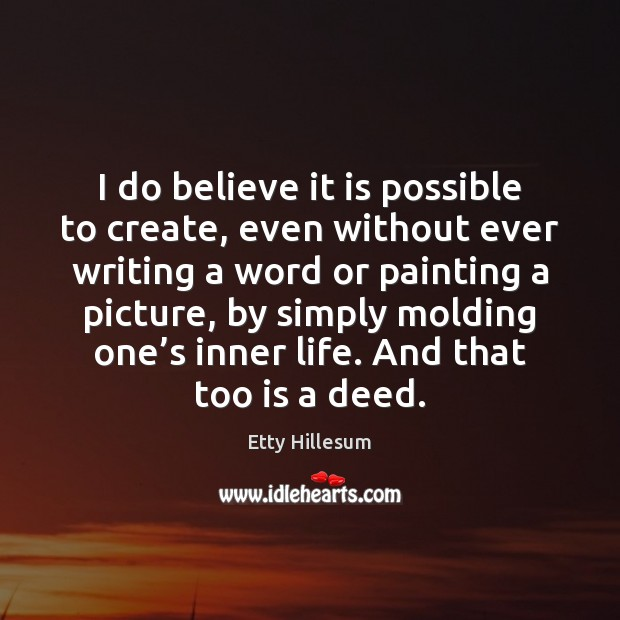 I do believe it is possible to create, even without ever writing Etty Hillesum Picture Quote