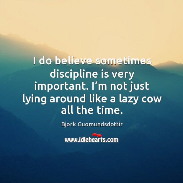 I do believe sometimes discipline is very important. I'm not just lying around like a lazy cow all the time. Bjork Guomundsdottir Picture Quote